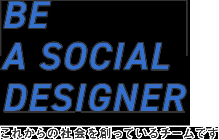 BE A SOCIAL DESIGNER これからの社会を創っているチームです